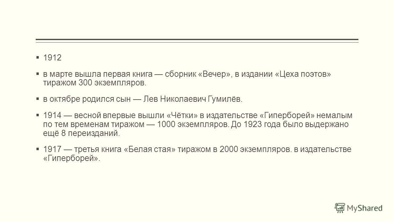 1912 в марте вышла первая книга сборник «Вечер», в издании «Цеха поэтов» тиражом 300 экземпляров. в октябре родился сын Лев Николаевич Гумилёв. 1914 весной впервые вышли «Чётки» в издательстве «Гиперборей» немалым по тем временам тиражом 1000 экземпл