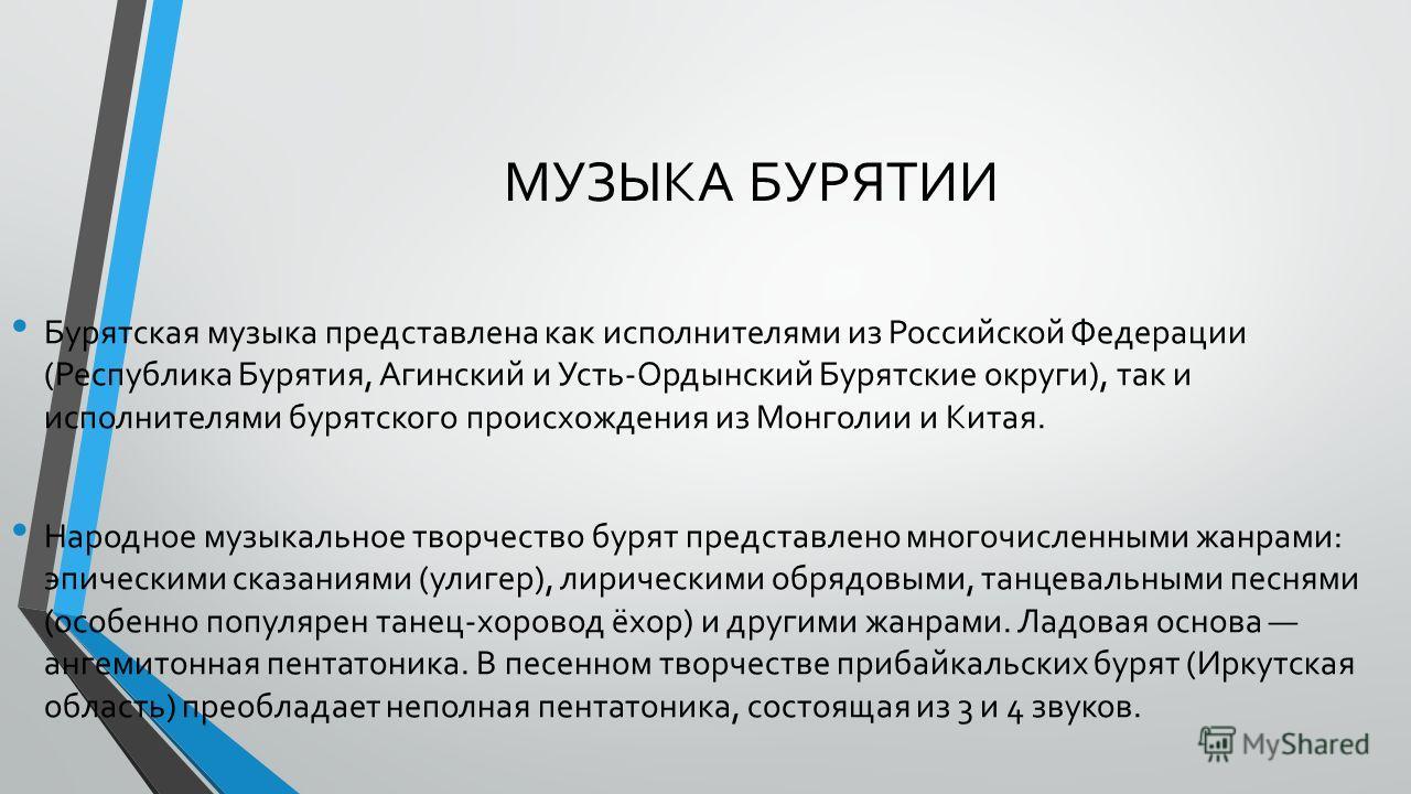 МУЗЫКА БУРЯТИИ Бурятская музыка представлена как исполнителями из Российской Федерации (Республика Бурятия, Агинский и Усть-Ордынский Бурятские округи), так и исполнителями бурятского происхождения из Монголии и Китая. Народное музыкальное творчество