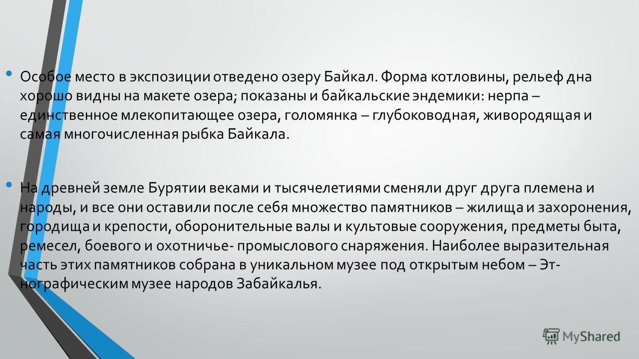 Особое место в экспозиции отведено озеру Байкал. Форма котловины, рельеф дна хорошо видны на макете озера; показаны и байкальские эндемики: нерпа – единственное млекопитающее озера, голомянка – глубоководная, живородящая и самая многочисленная ры