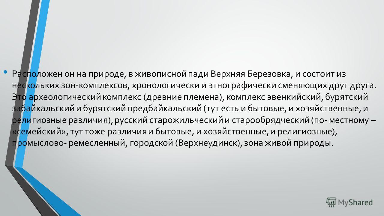 Расположен он на природе, в живописной пади Верхняя Березовка, и состоит из нескольких зон-комплексов, хронологически и этнографически сменяющих друг друга. Это археологический комплекс (древние племена), комплекс эвенкийский, бурятский забайкальс