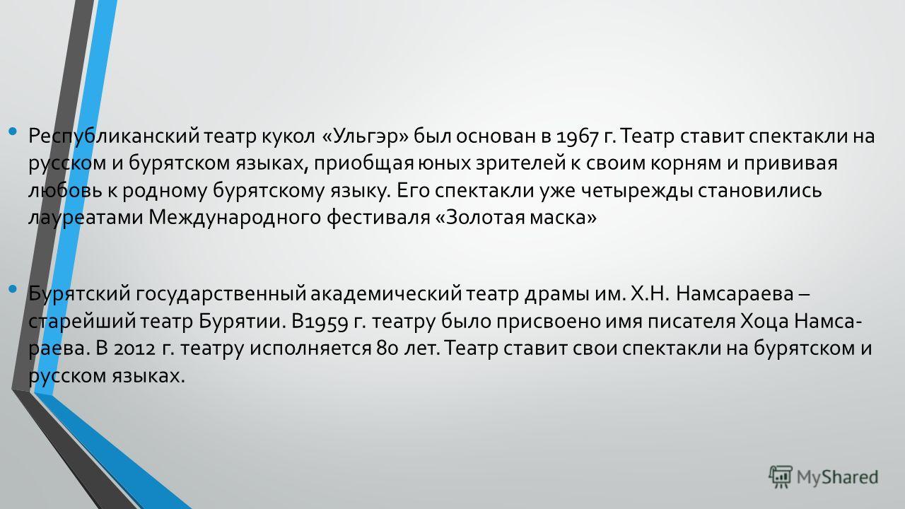 Республиканский театр кукол «Ульгэр» был основан в 1967 г. Театр ставит спектакли на русском и бурятском языках, приобщая юных зрителей к своим корням и прививая любовь к родному бурятскому языку. Его спектакли уже четырежды становились лауреатами
