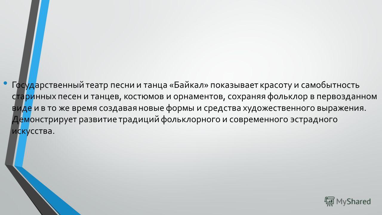 Государственный театр песни и танца «Байкал» показывает красоту и самобытность старинных песен и танцев, костюмов и орнаментов, сохраняя фольклор в первозданном виде и в то же время создавая новые формы и средства художественного выражения. Демонст