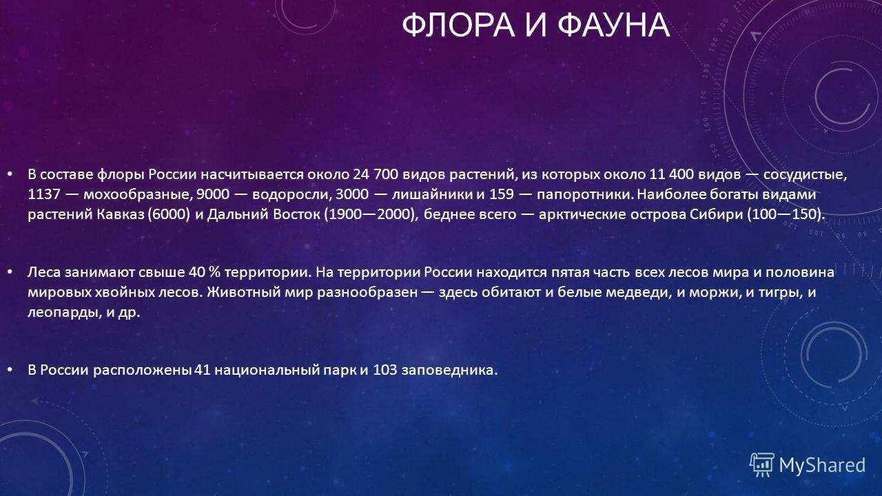 ФЛОРА И ФАУНА В составе флоры России насчитывается около 24 700 видов растений, из которых около 11 400 видов сосудистые, 1137 мохообразные, 9000 водоросли, 3000 лишайники и 159 папоротники. Наиболее богаты видами растений Кавказ (6000) и Дальний Вос