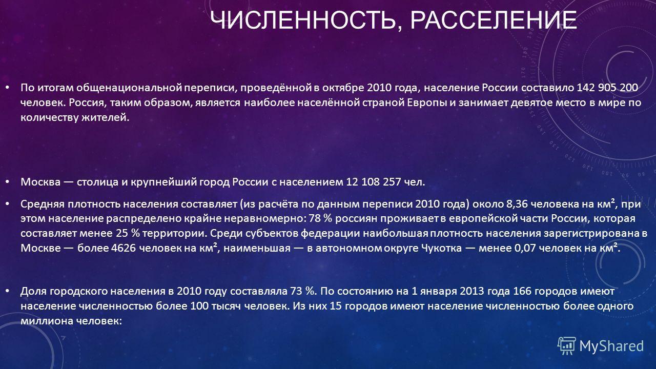 ЧИСЛЕННОСТЬ, РАССЕЛЕНИЕ По итогам общенациональной переписи, проведённой в октябре 2010 года, население России составило 142 905 200 человек. Россия, таким образом, является наиболее населённой страной Европы и занимает девятое место в мире по количе