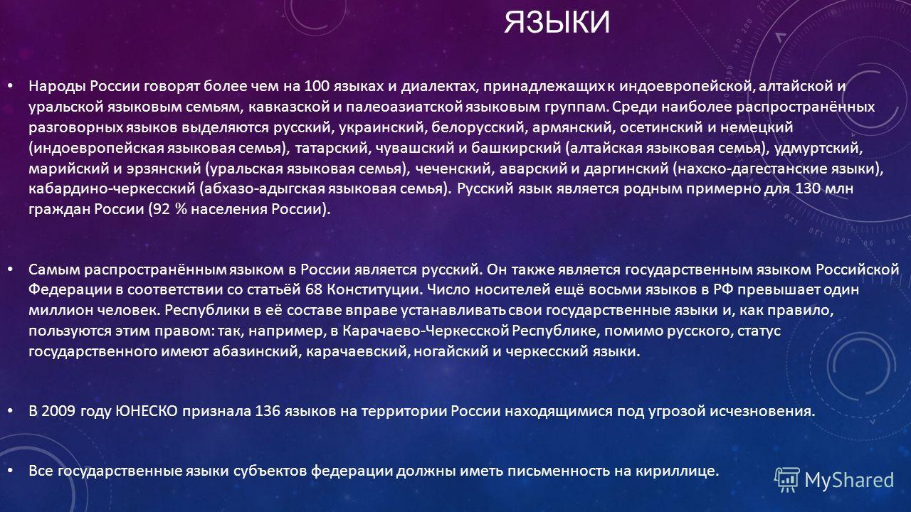 ЯЗЫКИ Народы России говорят более чем на 100 языках и диалектах, принадлежащих к индоевропейской, алтайской и уральской языковым семьям, кавказской и палеоазиатской языковым группам. Среди наиболее распространённых разговорных языков выделяются русск