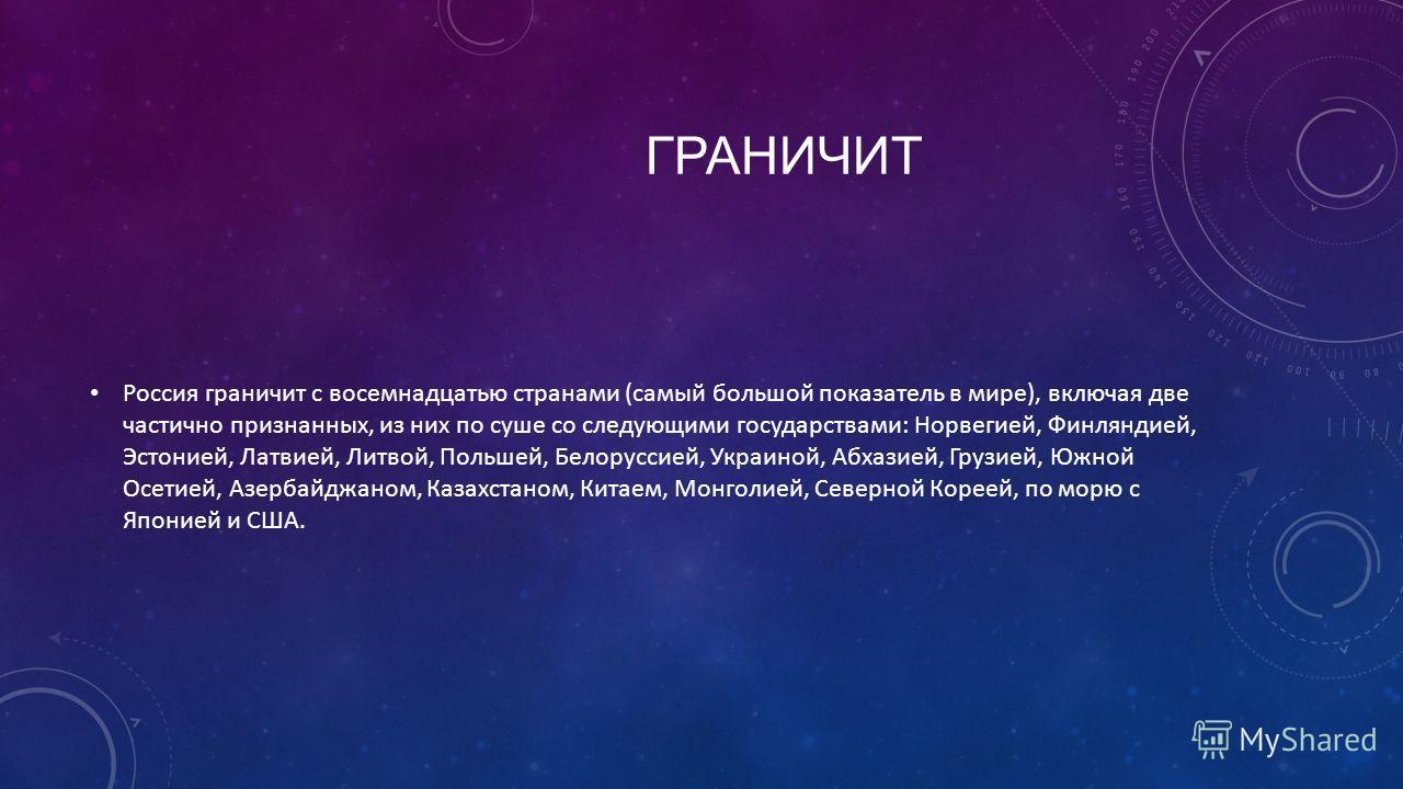 ГРАНИЧИТ Россия граничит с восемнадцатью странами (самый большой показатель в мире), включая две частично признанных, из них по суше со следующими государствами: Норвегией, Финляндией, Эстонией, Латвией, Литвой, Польшей, Белоруссией, Украиной, Абхази