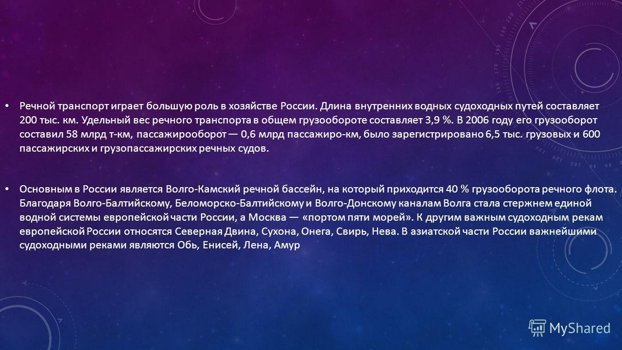 Речной транспорт играет большую роль в хозяйстве России. Длина внутренних водных судоходных путей составляет 200 тыс. км. Удельный вес речного транспорта в общем грузообороте составляет 3,9 %. В 2006 году его грузооборот составил 58 млрд т-км, пассаж