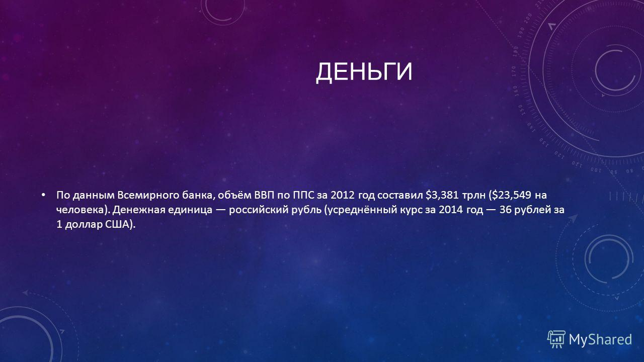 ДЕНЬГИ По данным Всемирного банка, объём ВВП по ППС за 2012 год составил $3,381 трлн ($23,549 на человека). Денежная единица российский рубль (усреднённый курс за 2014 год 36 рублей за 1 доллар США).