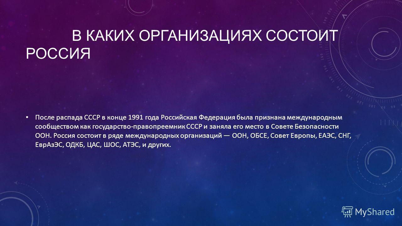 В КАКИХ ОРГАНИЗАЦИЯХ СОСТОИТ РОССИЯ После распада СССР в конце 1991 года Российская Федерация была признана международным сообществом как государство-правопреемник СССР и заняла его место в Совете Безопасности ООН. Россия состоит в ряде международных