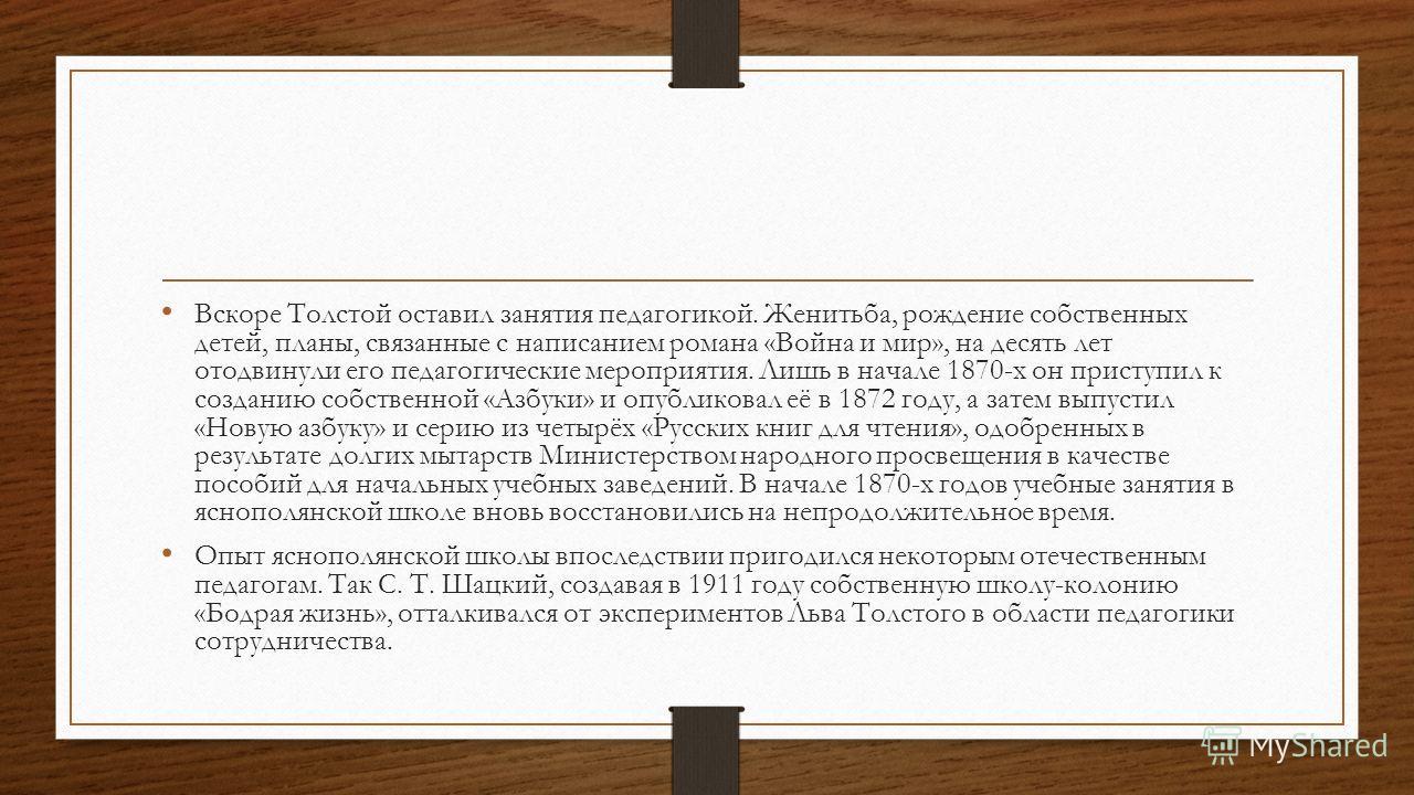 Вскоре Толстой оставил занятия педагогикой. Женитьба, рождение собственных детей, планы, связанные с написанием романа «Война и мир», на десять лет отодвинули его педагогические мероприятия. Лишь в начале 1870-х он приступил к созданию собственной «А
