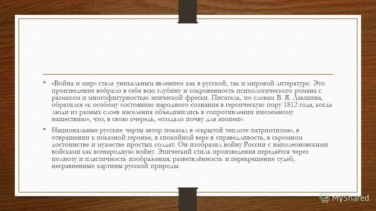 «Война и мир» стала уникальным явлением как в русской, так и мировой литературе. Это произведение вобрало в себя всю глубину и сокровенность психологического романа с размахом и многофигурностью эпической фрески. Писатель, по словам В. Я. Лакшина, об