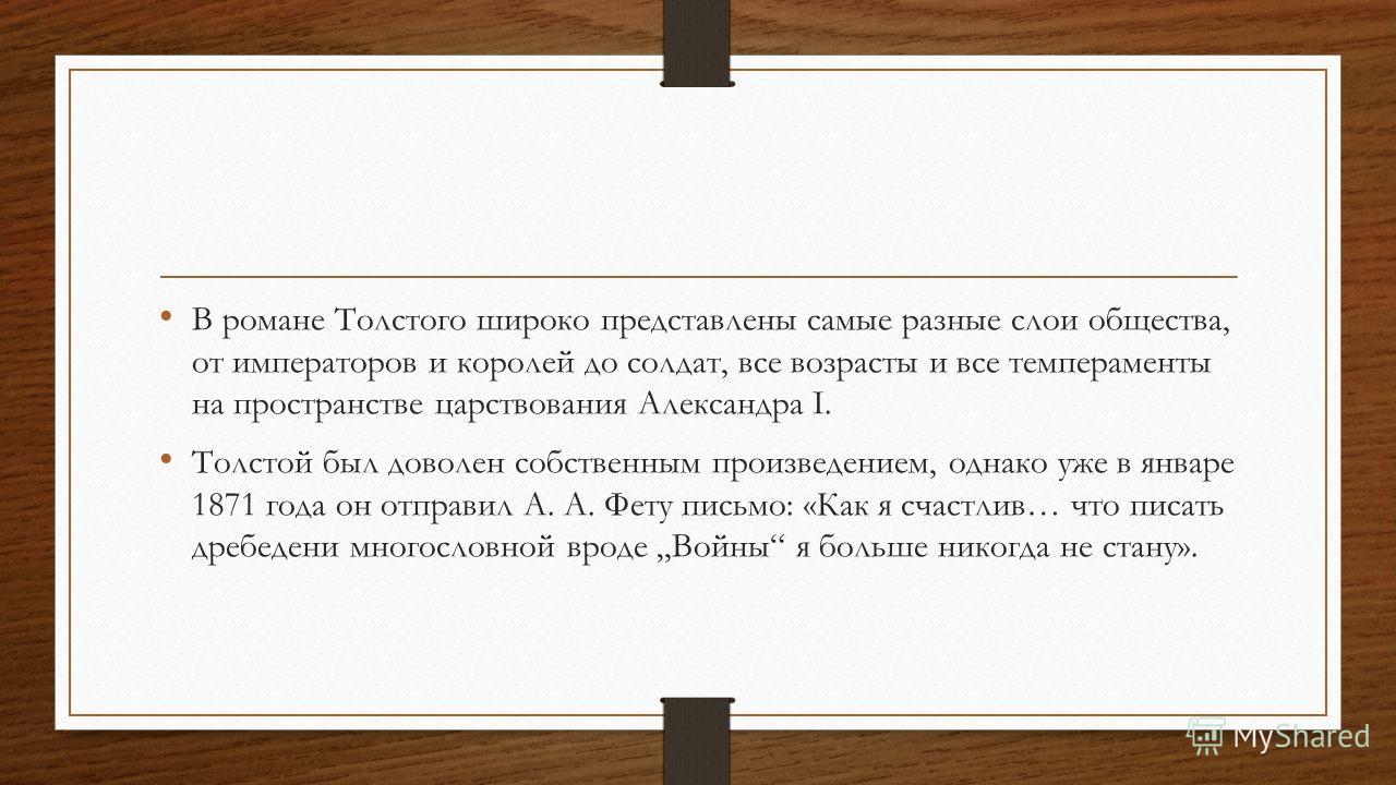 В романе Толстого широко представлены самые разные слои общества, от императоров и королей до солдат, все возрасты и все темпераменты на пространстве царствования Александра I. Толстой был доволен собственным произведением, однако уже в январе 1871 г