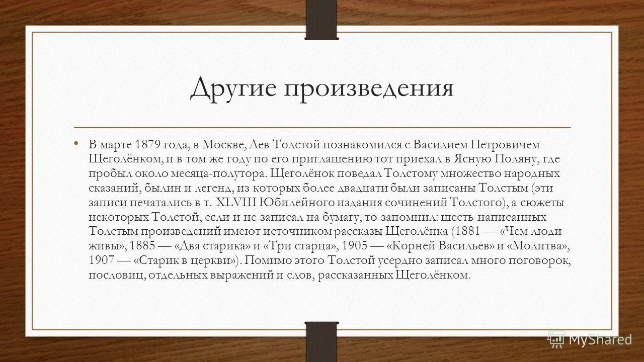 Другие произведения В марте 1879 года, в Москве, Лев Толстой познакомился с Василием Петровичем Щеголёнком, и в том же году по его приглашению тот приехал в Ясную Поляну, где пробыл около месяца-полутора. Щеголёнок поведал Толстому множество народных