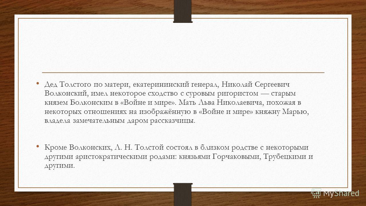 Дед Толстого по матери, екатерининский генерал, Николай Сергеевич Волконский, имел некоторое сходство с суровым ригористом старым князем Болконским в «Войне и мире». Мать Льва Николаевича, похожая в некоторых отношениях на изображённую в «Войне и мир