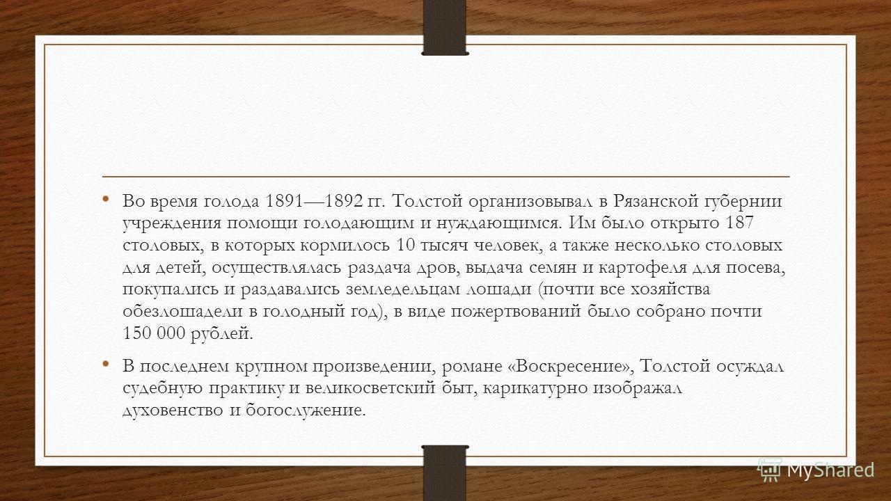 Во время голода 18911892 гг. Толстой организовывал в Рязанской губернии учреждения помощи голодающим и нуждающимся. Им было открыто 187 столовых, в которых кормилось 10 тысяч человек, а также несколько столовых для детей, осуществлялась раздача дров,