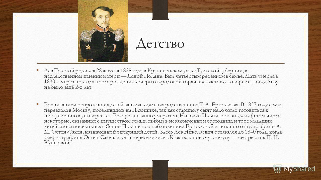 Детство Лев Толстой родился 28 августа 1828 года в Крапивенском уезде Тульской губернии, в наследственном имении матери Ясной Поляне. Был четвёртым ребёнком в семье. Мать умерла в 1830 г. через полгода после рождения дочери от «родовой горячки», как