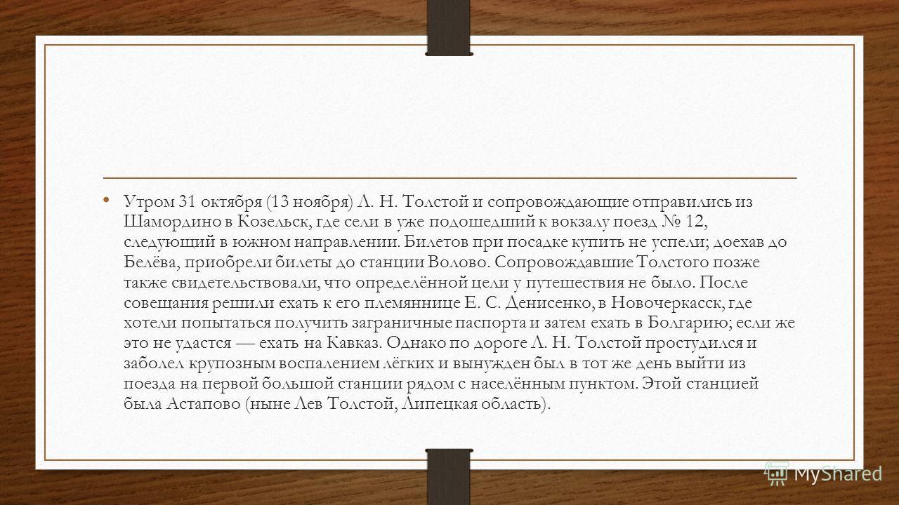 Утром 31 октября (13 ноября) Л. Н. Толстой и сопровождающие отправились из Шамордино в Козельск, где сели в уже подошедший к вокзалу поезд 12, следующий в южном направлении. Билетов при посадке купить не успели; доехав до Белёва, приобрели билеты до