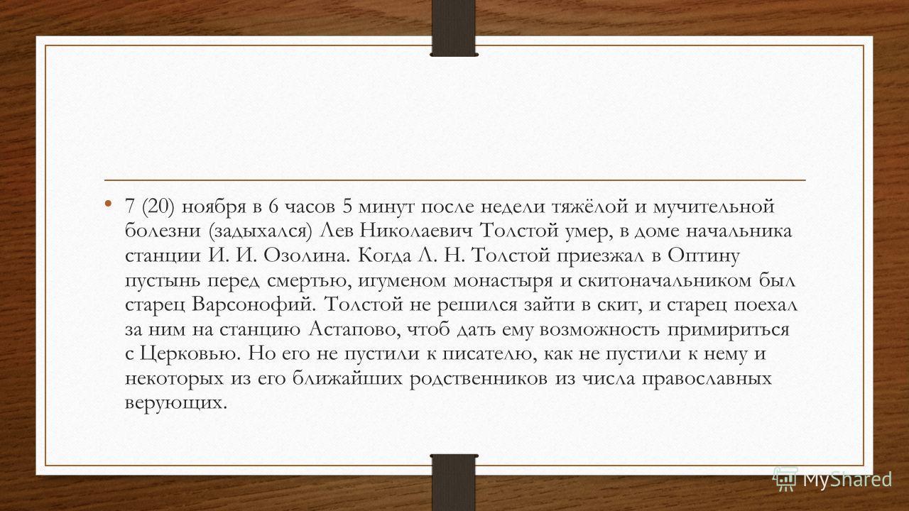 7 (20) ноября в 6 часов 5 минут после недели тяжёлой и мучительной болезни (задыхался) Лев Николаевич Толстой умер, в доме начальника станции И. И. Озолина. Когда Л. Н. Толстой приезжал в Оптину пустынь перед смертью, игуменом монастыря и скитоначаль