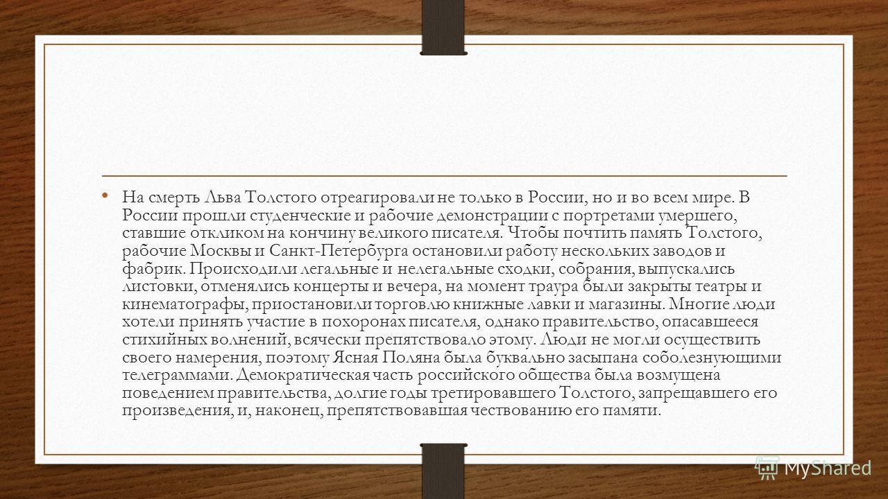 На смерть Льва Толстого отреагировали не только в России, но и во всем мире. В России прошли студенческие и рабочие демонстрации с портретами умершего, ставшие откликом на кончину великого писателя. Чтобы почтить память Толстого, рабочие Москвы и Сан