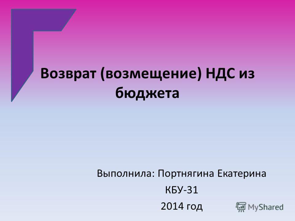 Возврат (возмещение) НДС из бюджета Выполнила: Портнягина Екатерина КБУ-31 2014 год