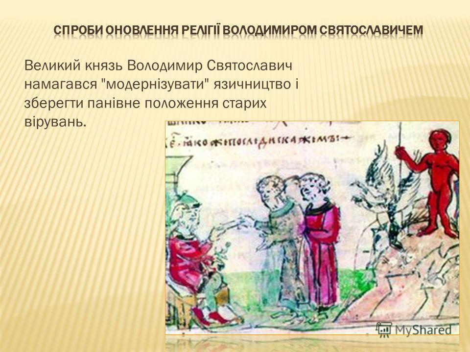 Великий князь Володимир Святославич намагався модернізувати язичництво і зберегти панівне положения старых вірувань.