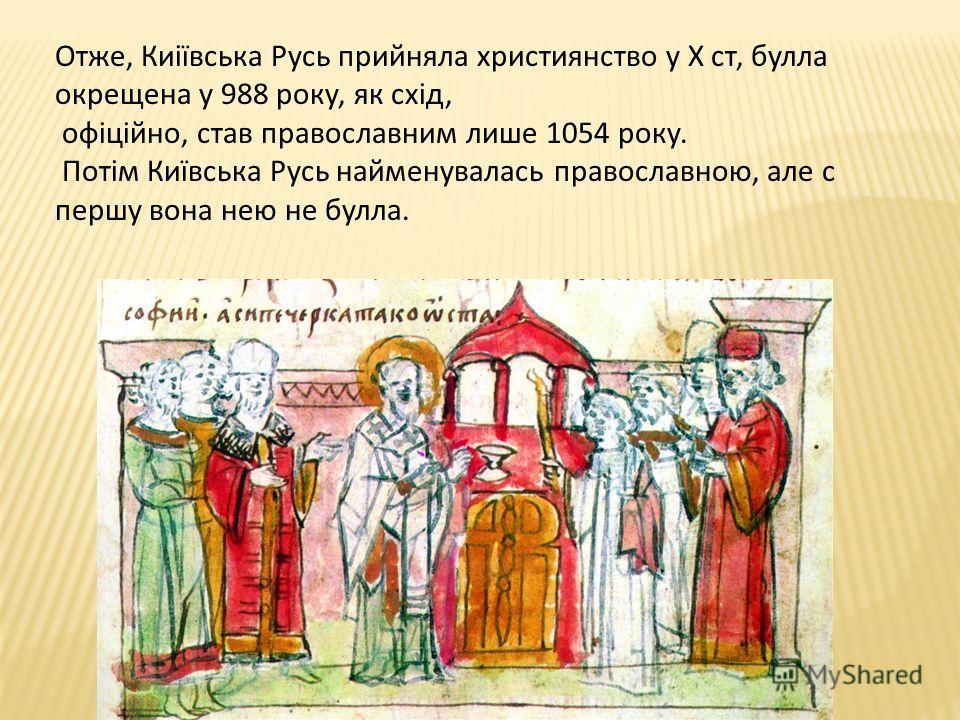Отже, Киіївська Русь прийняла христианство у X ст, булла окрещена у 988 року, як схід, офіційно, став православным лише 1054 року. Потім Київська Русь найменувалась православною, але с першу вона нею не булла.