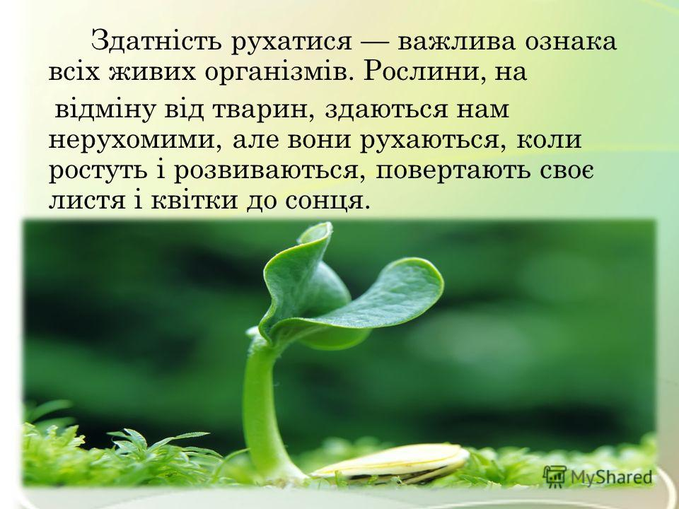 Здатність рухатися важлива ознака всіх живих організмів. Рослини, на відміну від тварин, здаються нам нерухомими, але вони рухаються, коли ростуть і розвиваються, повертають своє листя і квітки до сонця.