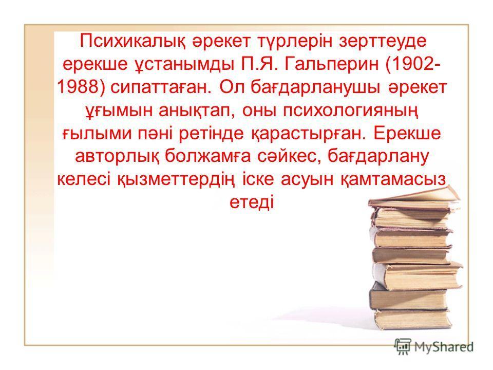 Психикалық әрекет түрлерін зерттеуде ерекше ұстанымды П.Я. Гальперин (1902- 1988) сипаттаған. Ол бағдарланушы әрекет ұғымын анықтап, оны психологияның ғылыми пәні ретінде қарастырған. Ерекше авторлық болжамға сәйкес, бағдарлану калесі қызметтердің іс