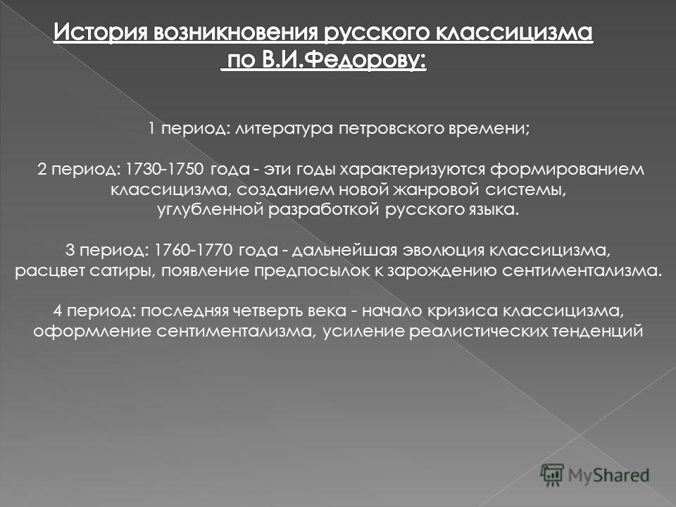 1 период: литература петровского времени; 2 период: 1730-1750 года - эти годы характеризуются формированием классицизма, созданием новой жанровой системы, углубленной разработкой русского языка. 3 период: 1760-1770 года - дальнейшая эволюция классици