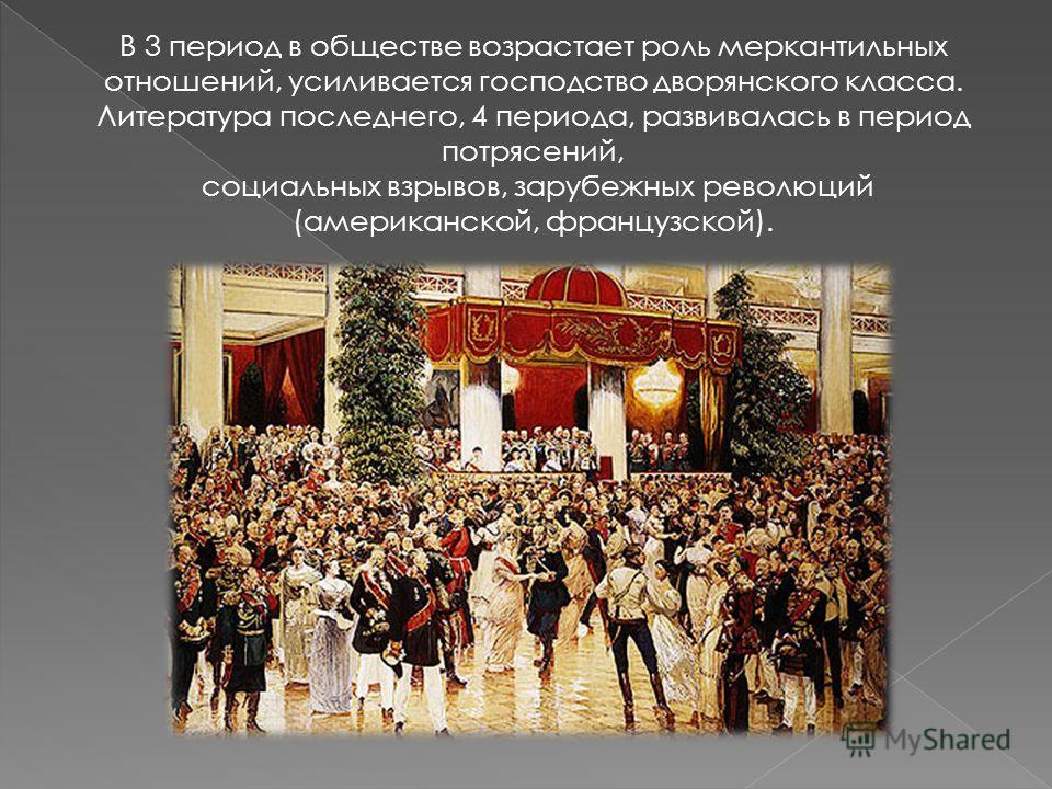 В 3 период в обществе возрастает роль меркантильных отношений, усиливается господство дворянского класса. Литература последнего, 4 периода, развивалась в период потрясений, социальных взрывов, зарубежных революций (американской, французской).