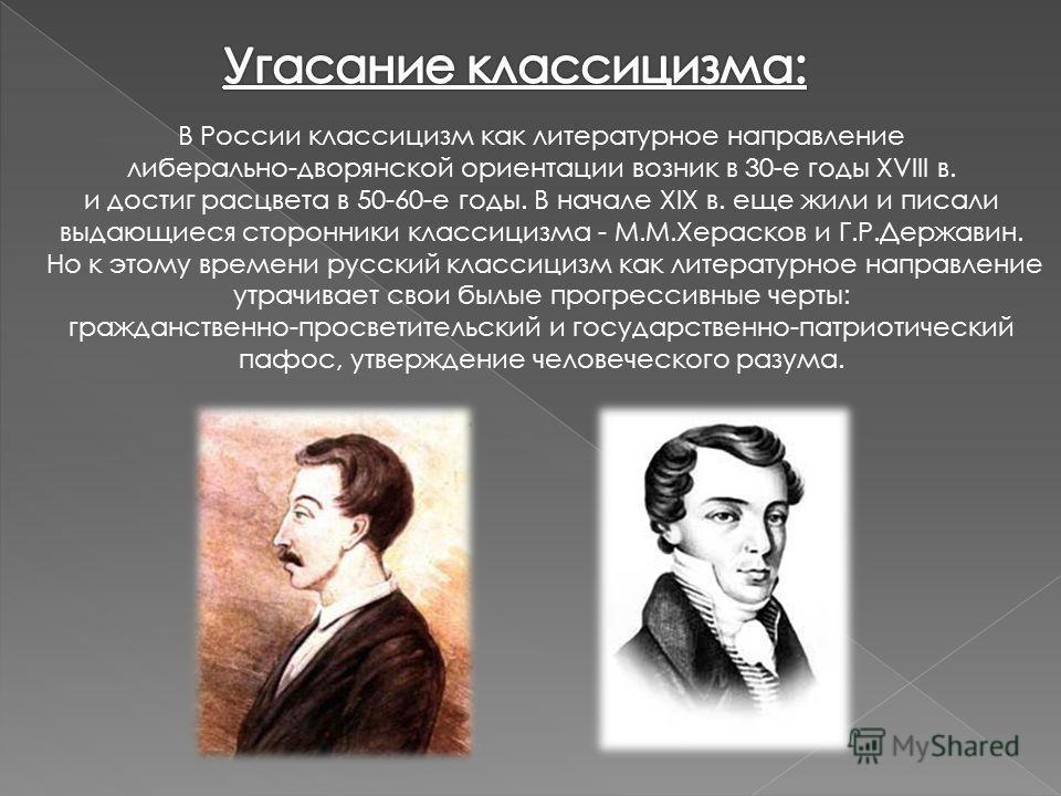 В России классицизм как литературное направление либерально-дворянской ориентации возник в 30-е годы XVIII в. и достиг расцвета в 50-60-е годы. В начале XIX в. еще жили и писали выдающиеся сторонники классицизма - М.М.Херасков и Г.Р.Державин. Но к эт