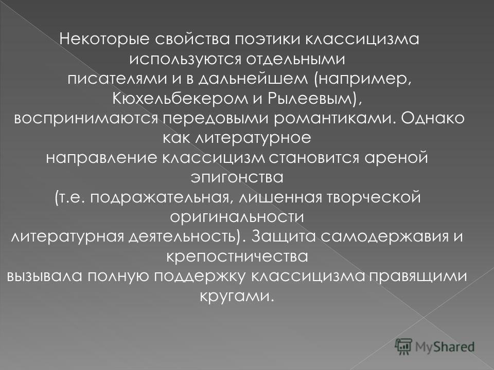 Некоторые свойства поэтики классицизма используются отдельными писателями и в дальнейшем (например, Кюхельбекером и Рылеевым), воспринимаются передовыми романтиками. Однако как литературное направление классицизм становится ареной эпигонства (т.е. по