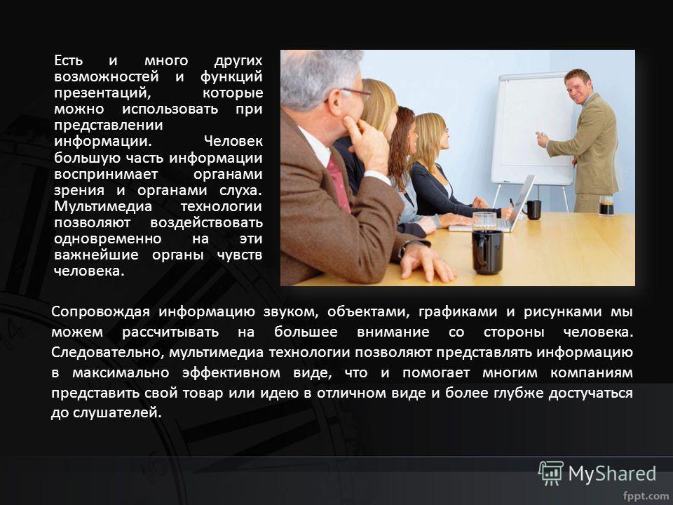 Есть и много других возможностей и функций презентаций, которые можно использовать при представлении информации. Человек большую часть информации воспринимает органами зрения и органами слуха. Мультимедиа технологии позволяют воздействовать одновреме