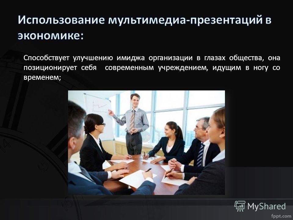 Способствует улучшению имиджа организации в глазах общества, она позиционирует себя современным учреждением, идущим в ногу со временем;