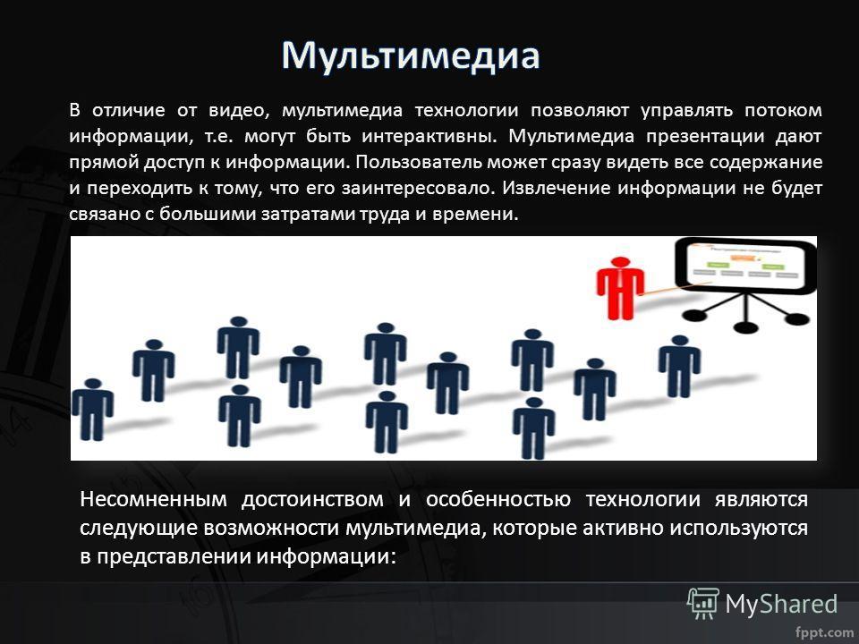 В отличие от видео, мультимедиа технологии позволяют управлять потоком информации, т.е. могут быть интерактивны. Мультимедиа презентации дают прямой доступ к информации. Пользователь может сразу видеть все содержание и переходить к тому, что его заин