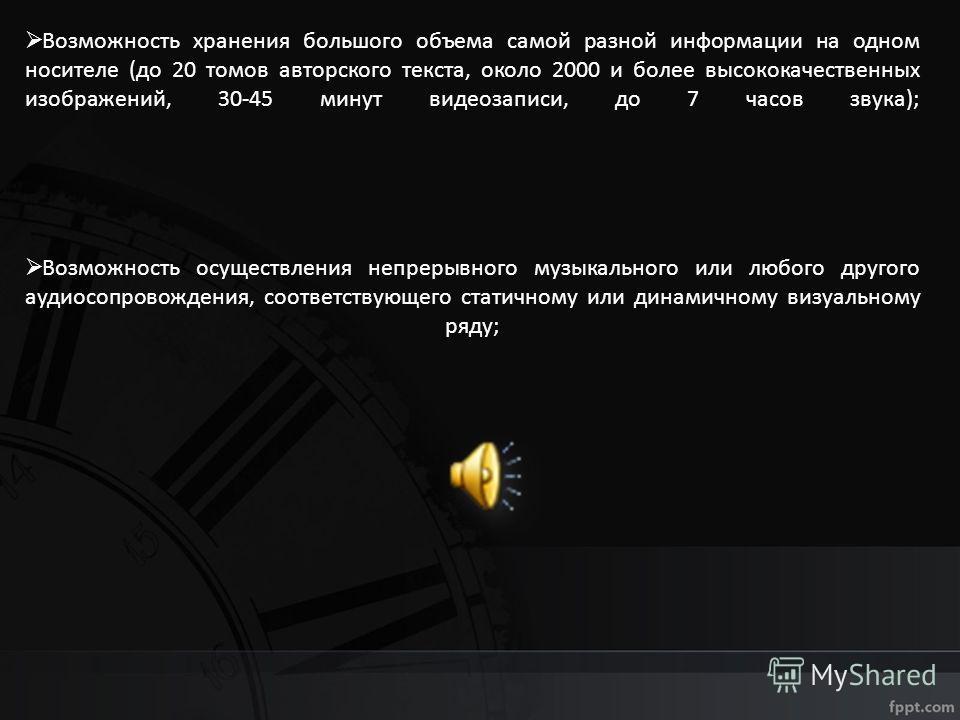 Возможность хранения большого объема самой разной информации на одном носителе (до 20 томов авторского текста, около 2000 и более высококачественных изображений, 30-45 минут видеозаписи, до 7 часов звука); Возможность осуществления непрерывного музык