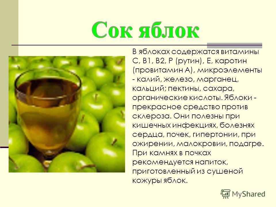 В яблоках содержатся витамины С, B1, В2, Р (рутин), Е, каротин (провитамин А), микроэлементы - калий, железо, марганец, кальций; пектины, сахара, органические кислоты. Яблоки - прекрасное средство против склероза. Они полезны при кишечных инфекциях,