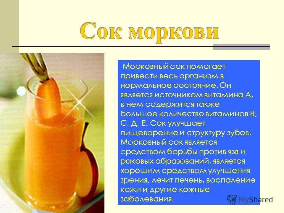 Морковный сок помогает привести весь организм в нормальное состояние. Он является источником витамина А, в нем содержится также большое количество витаминов В, С, Д, Е. Сок улучшает пищеварение и структуру зубов. Морковный сок является средством борь