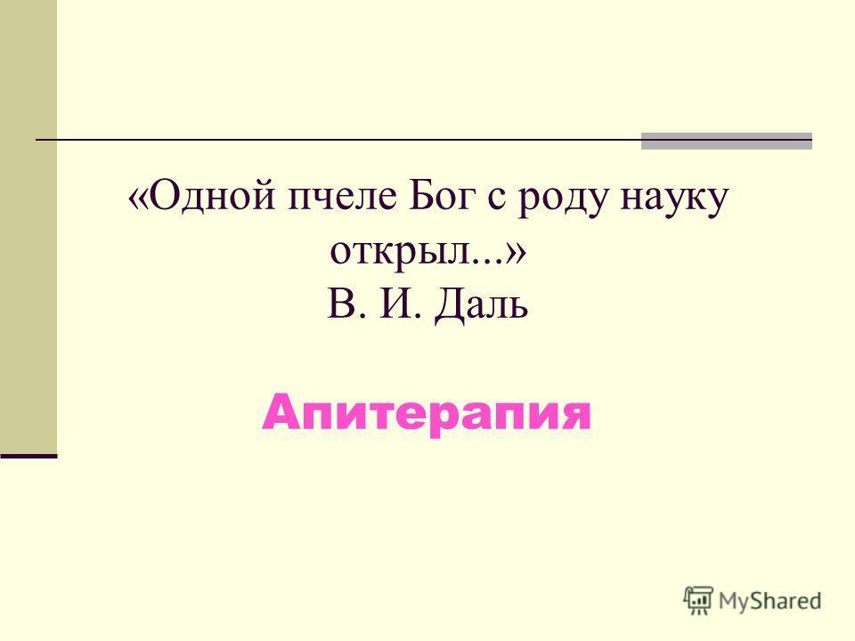 «Одной пчеле Бог с роду науку открыл...» В. И. Даль Апитерапия