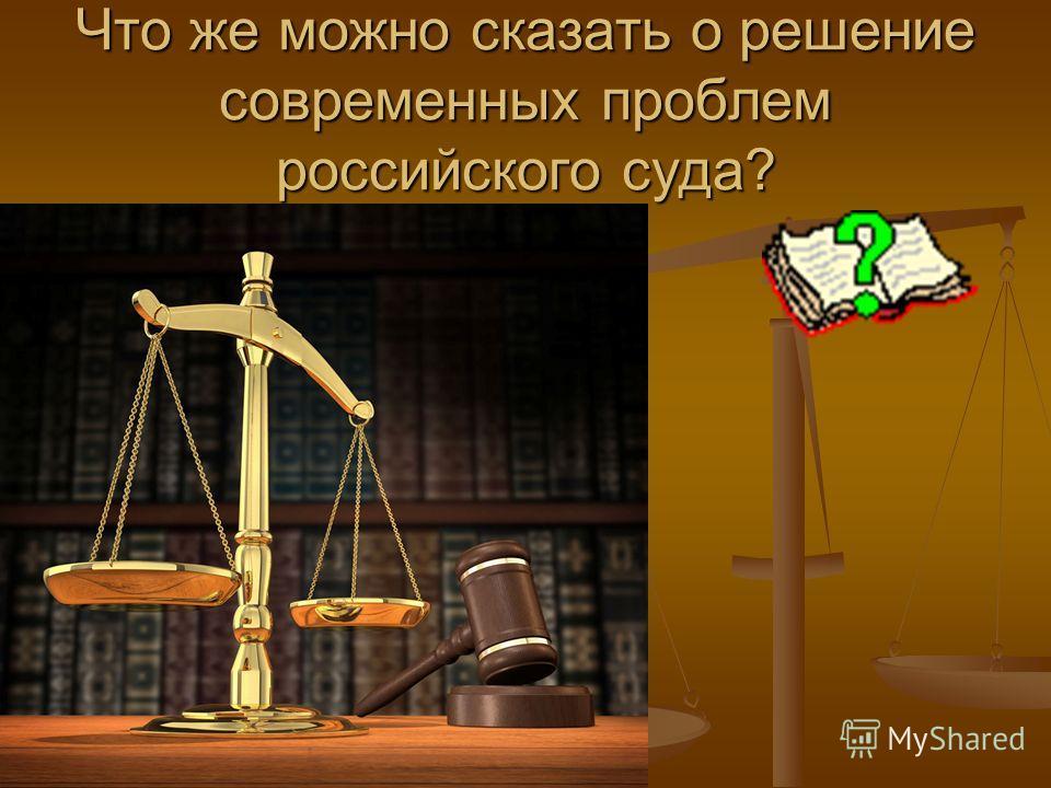 Что же можно сказать о решение современных проблем российского суда?