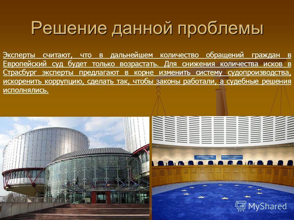Решение данной проблемы Эксперты считают, что в дальнейшем количество обращений граждан в Европейский суд будет только возрастать. Для снижения количества исков в Страсбург эксперты предлагают в корне изменить систему судопроизводства, искоренить кор