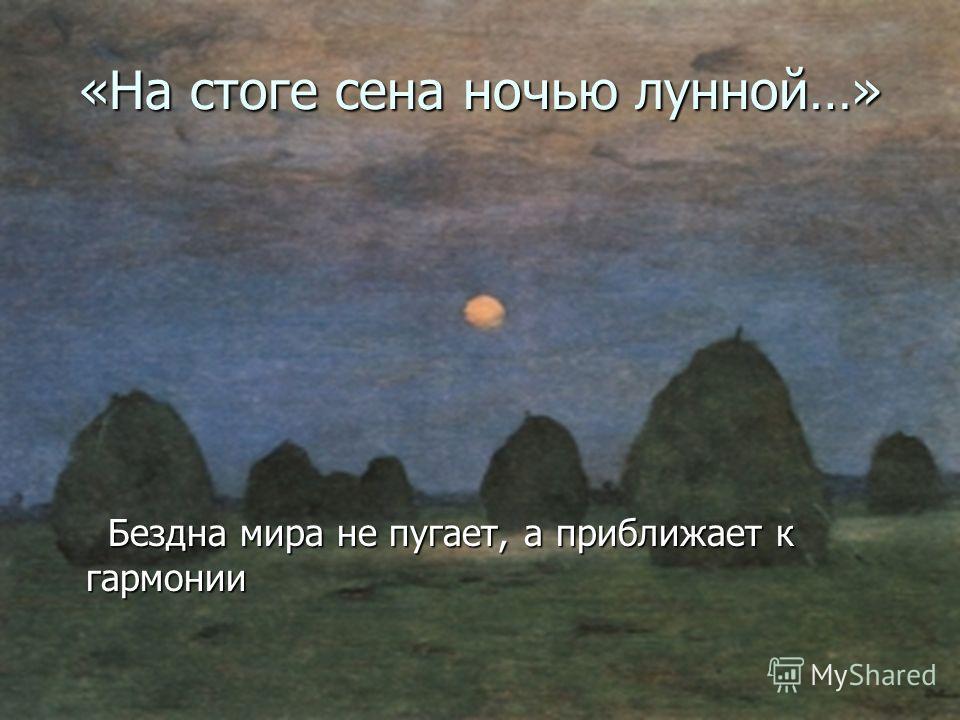 «На стоге сена ночью лунной…» Бездна мира не пугает, а приближает к гармонии Бездна мира не пугает, а приближает к гармонии