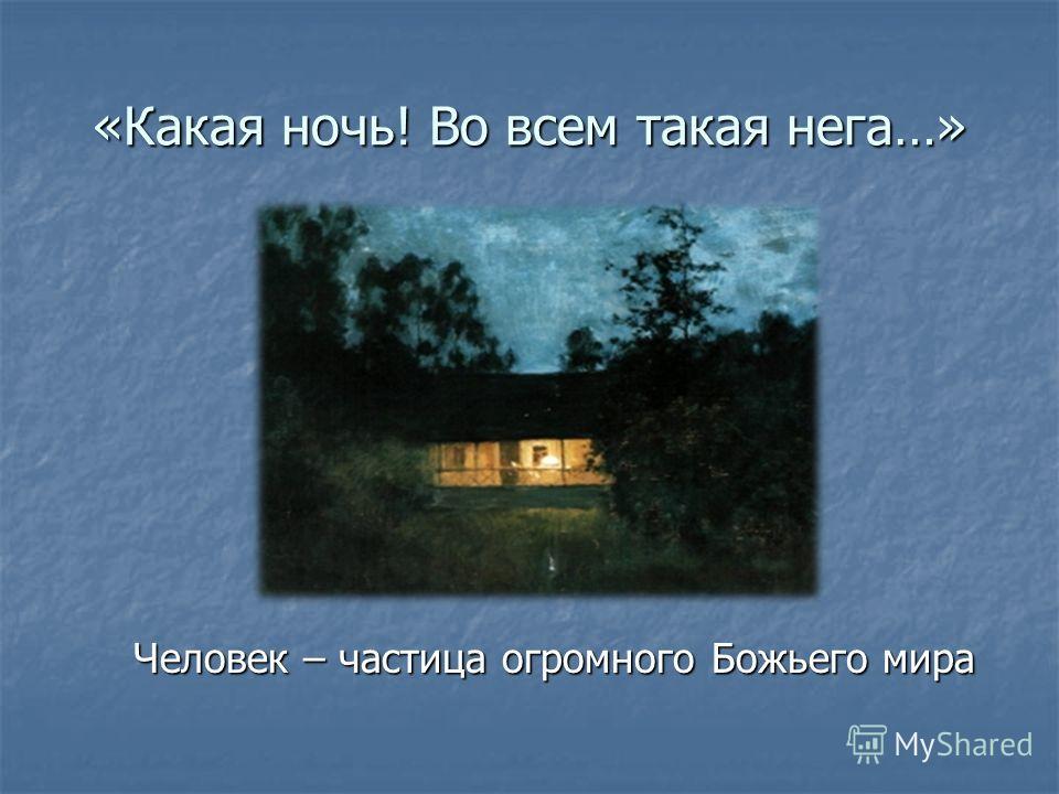 «Какая ночь! Во всем такая нега…» Человек – частица огромного Божьего мира Человек – частица огромного Божьего мира