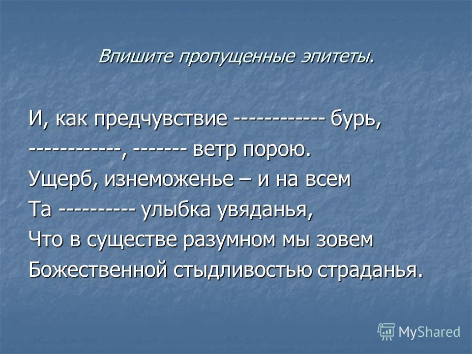 Впишите пропущенные эпитеты. И, как предчувствие ------------ бурь, ------------, ------- ветр порою. Ущерб, изнеможенье – и на всем Та ---------- улыбка увяданья, Что в существе разумном мы зовем Божественной стыдливостью страданья.