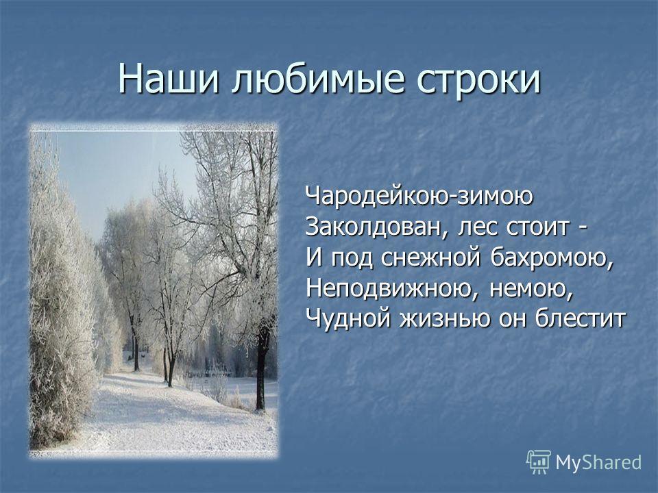 Наши любимые строки Чародейкою-зимою Заколдован, лес стоит - И под снежной бахромою, Неподвижною, немою, Чудной жизнью он блестит Чародейкою-зимою Заколдован, лес стоит - И под снежной бахромою, Неподвижною, немою, Чудной жизнью он блестит