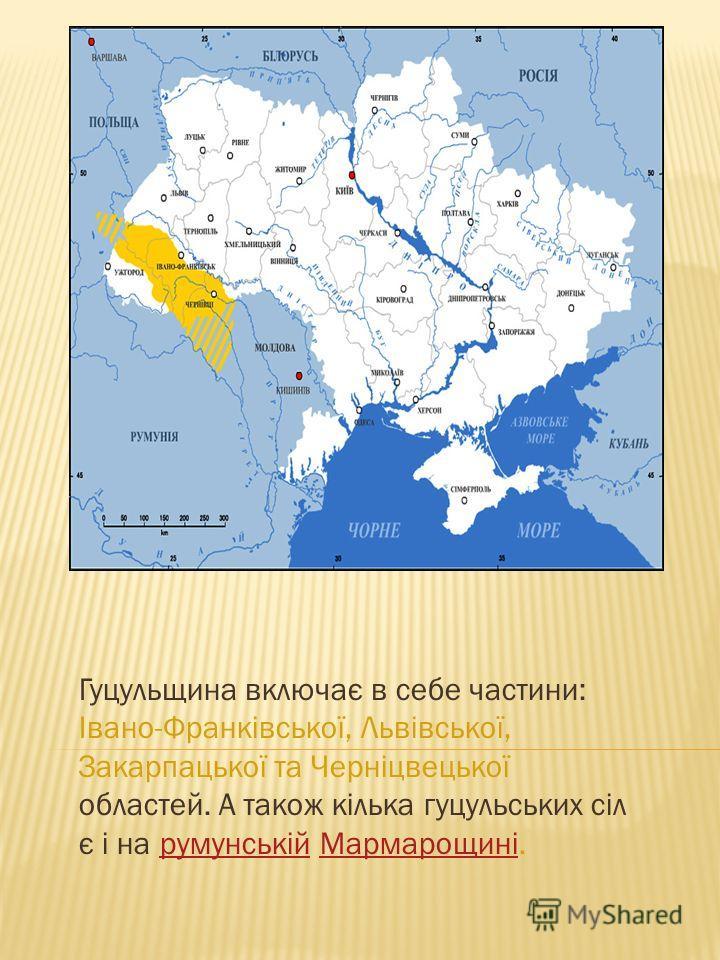 Гуцульщина включає в себе частини: Івано-Франківської, Львівської, Закарпацької та Черніцвецької областей. А також кілька гуцульских сіл є і на румунській Мармарощині.румунській Мармарощині