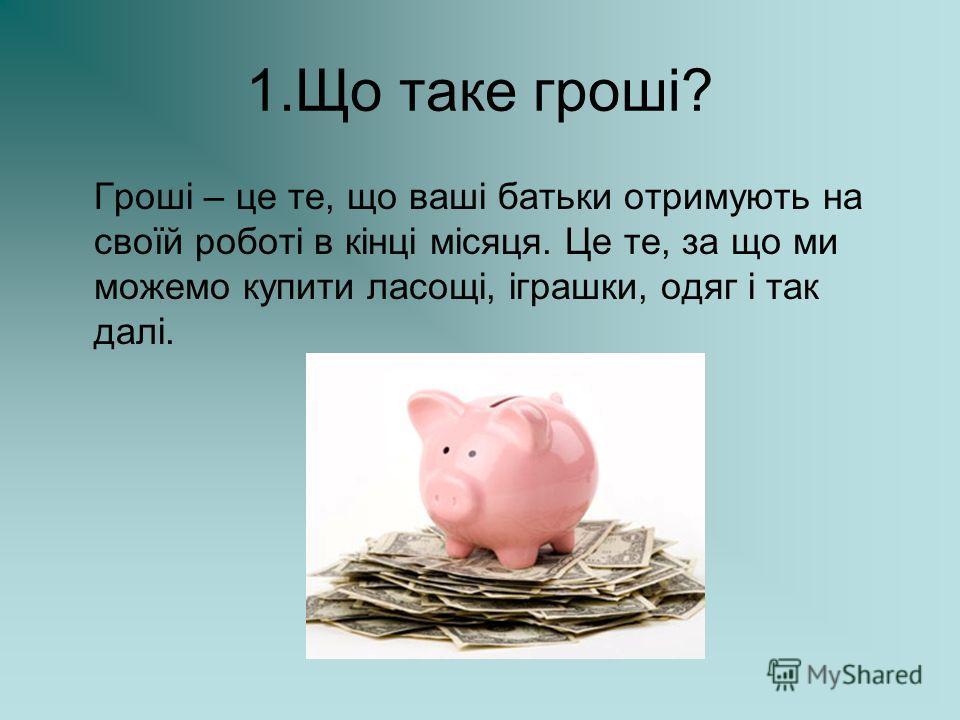 1. Що таке гроші? Гроші – це те, що ваші батьки отримують на своїй роботі в кінці місяця. Це те, за що ми можемо купить ласощі, іграшки, одяг і так далі.