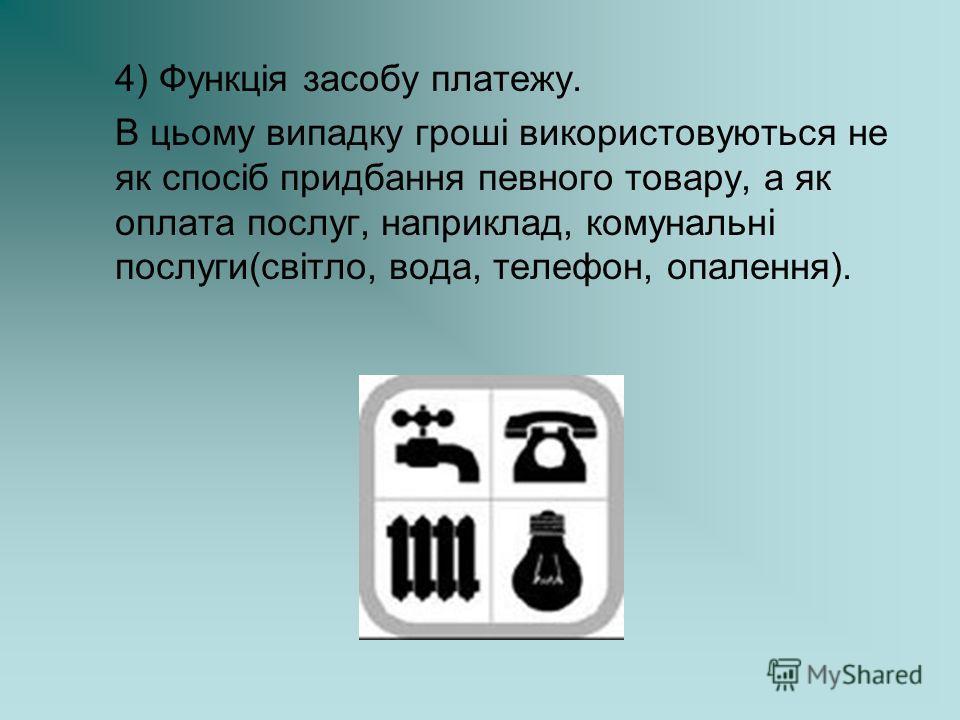 4) Функція засобу платезу. В цьому выпадку гроші выкористовуються не як спосіб придбання пивного товару, а як оплата послуг, на приклад, комунальні послуги(світло, вода, телефон, опалення).