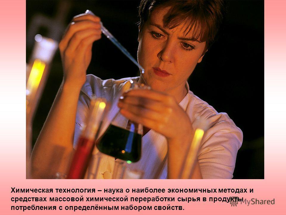 Химическая технология – наука о наиболее экономичных методах и средствах массовой химической переработки сырья в продукты потребления с определённым набором свойств.