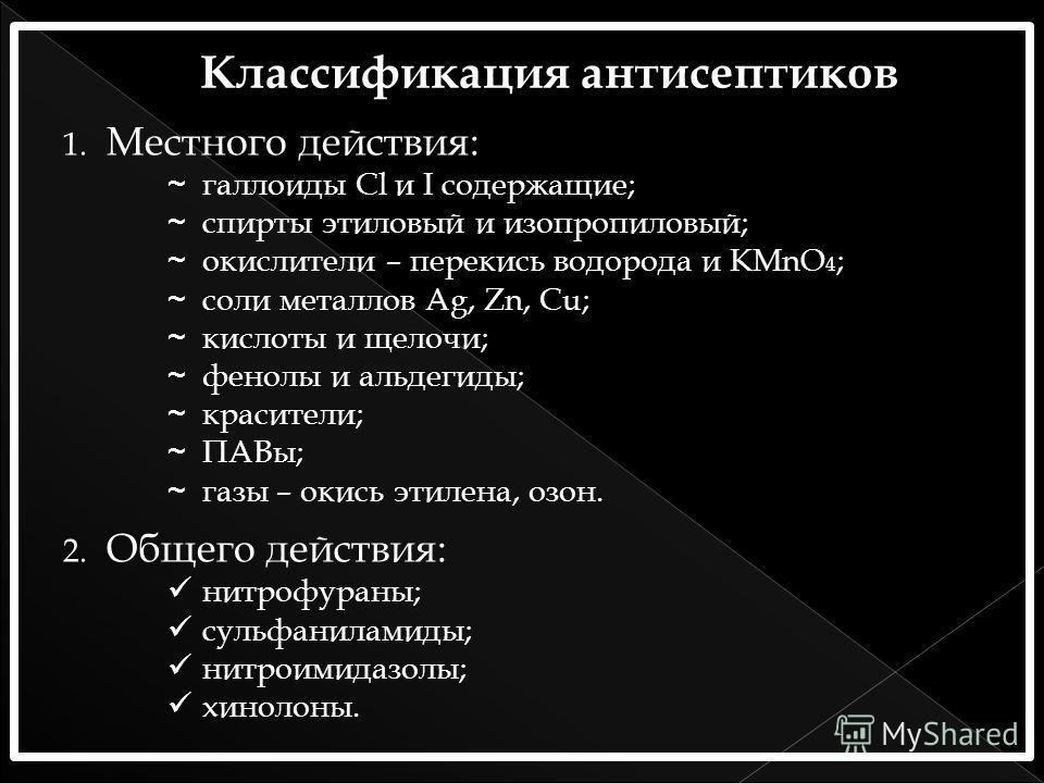 1. Местного действия: ~галоиды Сl и I содержащие; ~спирты этиловый и изопропиловый; ~окислители – перекись водорода и KMnO 4 ; ~соли металлов Ag, Zn, Сu; ~кислоты и щелочи; ~фенолы и альдегиды; ~красители; ~ПАВы; ~газы – окись этилена, озон. 2. Общег